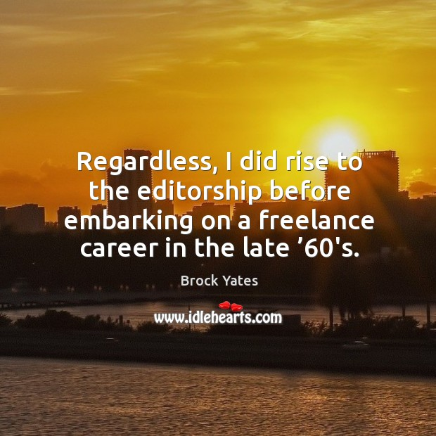 Regardless, I did rise to the editorship before embarking on a freelance career in the late '60's. Brock Yates Picture Quote