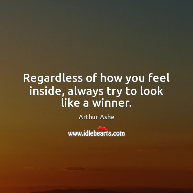 Regardless of how you feel inside, always try to look like a winner. Arthur Ashe Picture Quote