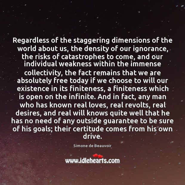 Regardless of the staggering dimensions of the world about us, the density Simone de Beauvoir Picture Quote