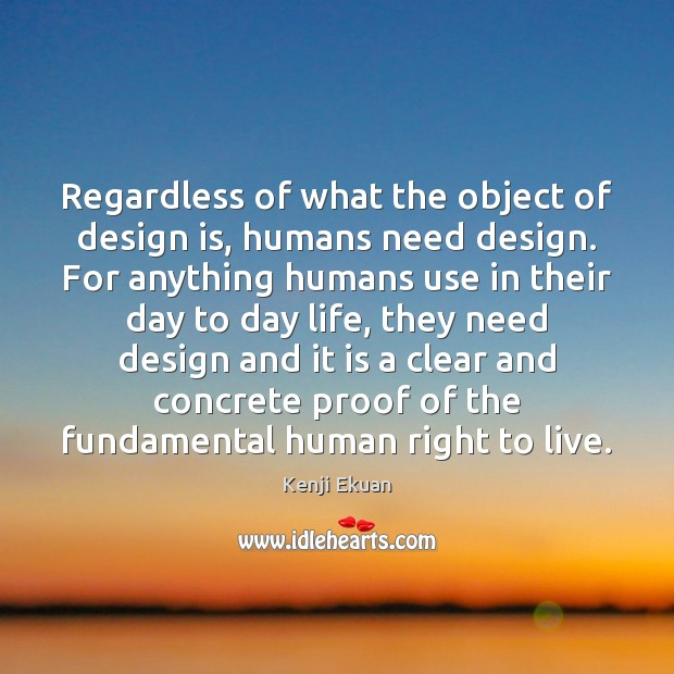 Regardless of what the object of design is, humans need design. For Image