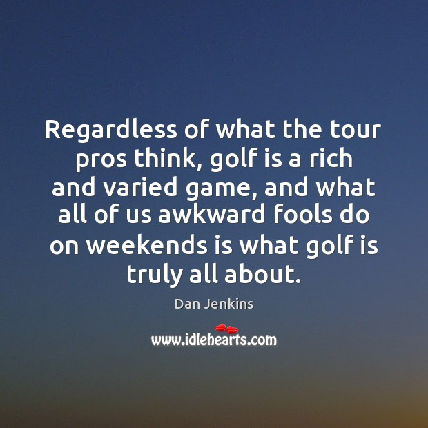 Regardless of what the tour pros think, golf is a rich and Dan Jenkins Picture Quote