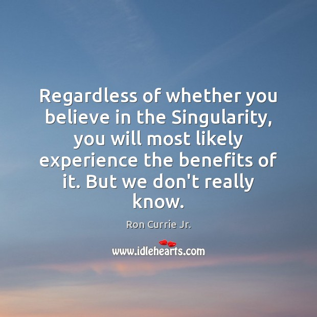 Regardless of whether you believe in the Singularity, you will most likely Ron Currie Jr. Picture Quote