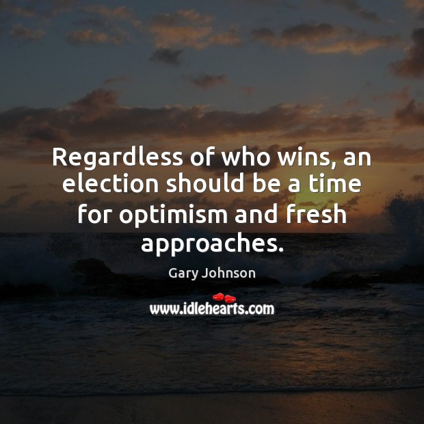 Regardless of who wins, an election should be a time for optimism and fresh approaches. Gary Johnson Picture Quote