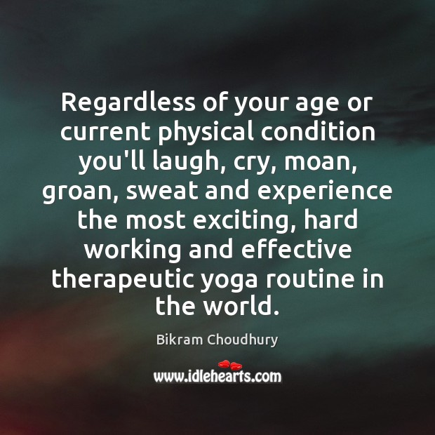 Regardless of your age or current physical condition you'll laugh, cry, moan, Bikram Choudhury Picture Quote