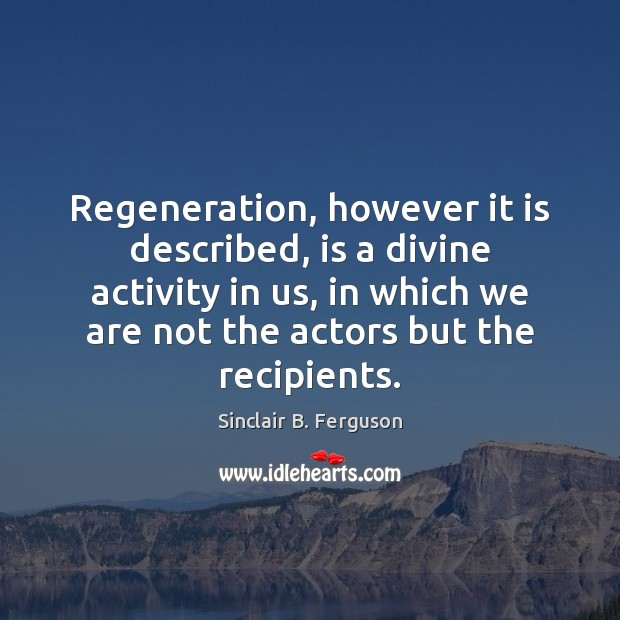 Regeneration, however it is described, is a divine activity in us, in Sinclair B. Ferguson Picture Quote
