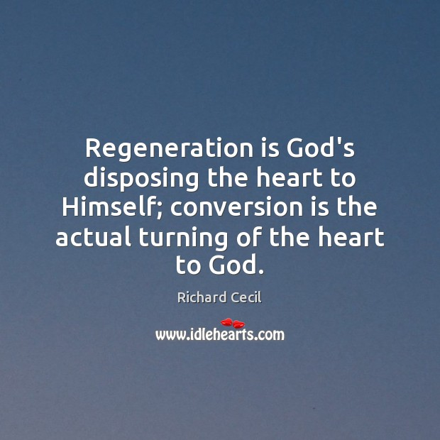 Regeneration is God's disposing the heart to Himself; conversion is the actual Image