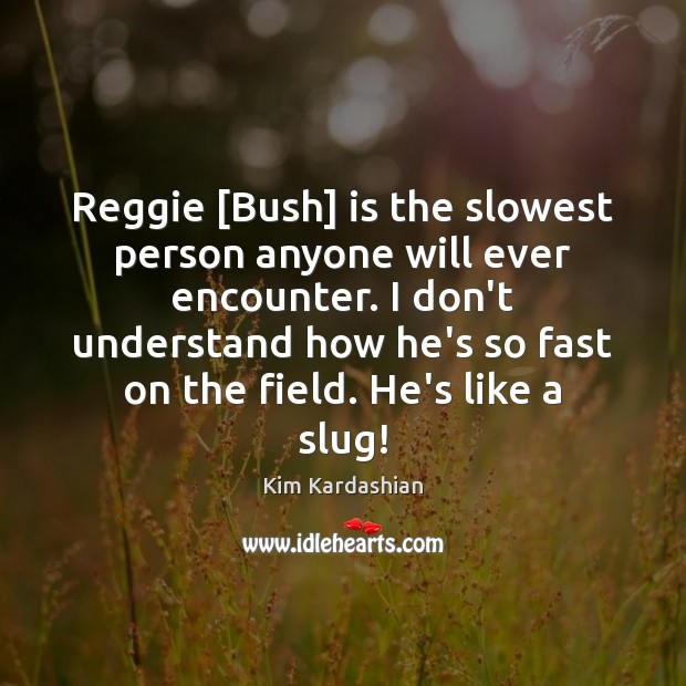 Image, Reggie [Bush] is the slowest person anyone will ever encounter. I don't