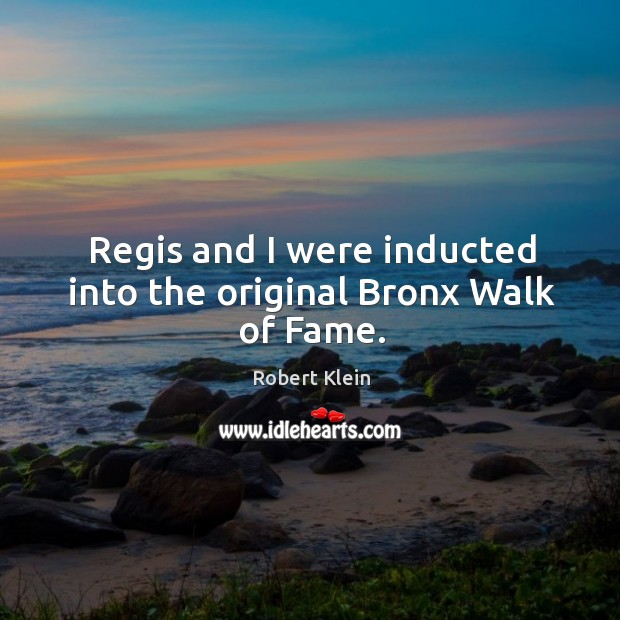 Regis and I were inducted into the original bronx walk of fame. Robert Klein Picture Quote