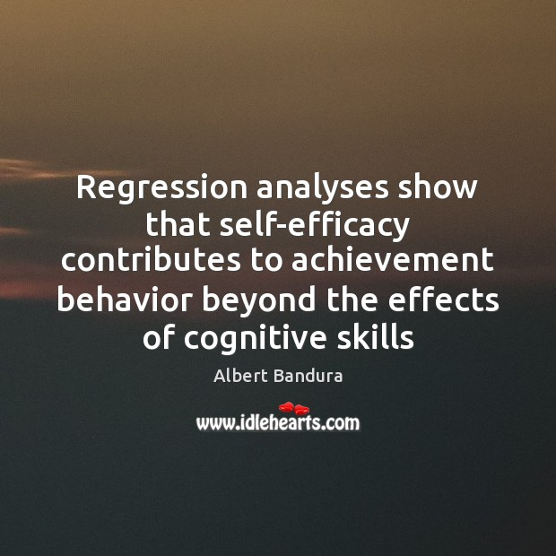 Regression analyses show that self-efficacy contributes to achievement behavior beyond the effects Albert Bandura Picture Quote