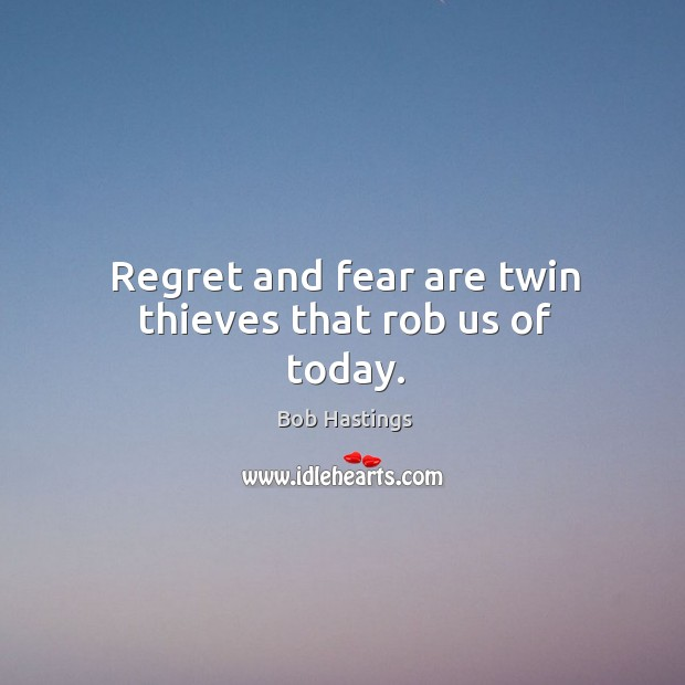Image, Regret and fear are twin thieves that rob us of today.