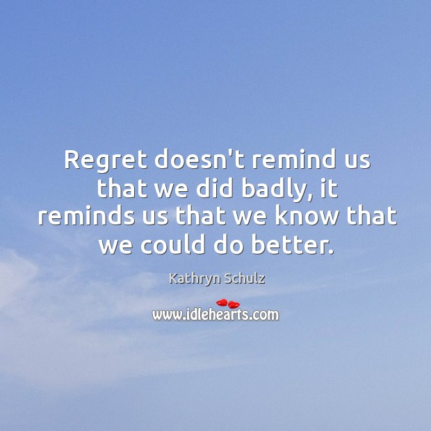 Regret doesn't remind us that we did badly, it reminds us that Kathryn Schulz Picture Quote