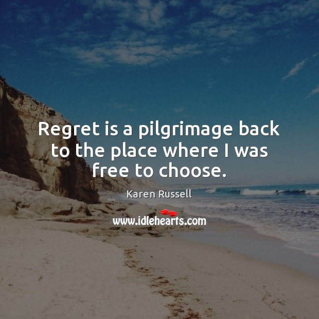 Regret is a pilgrimage back to the place where I was free to choose. Regret Quotes Image