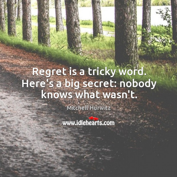 Regret is a tricky word. Here's a big secret: nobody knows what wasn't. Regret Quotes Image