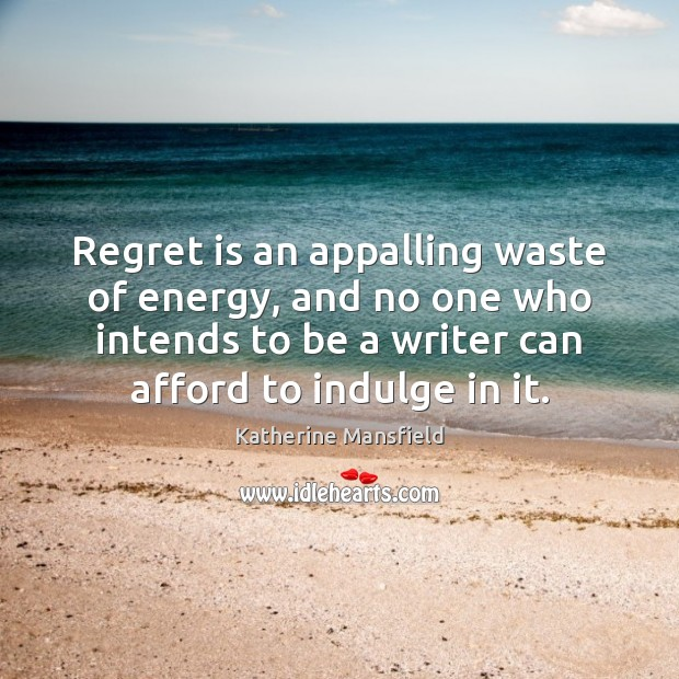 Regret is an appalling waste of energy, and no one who intends Regret Quotes Image