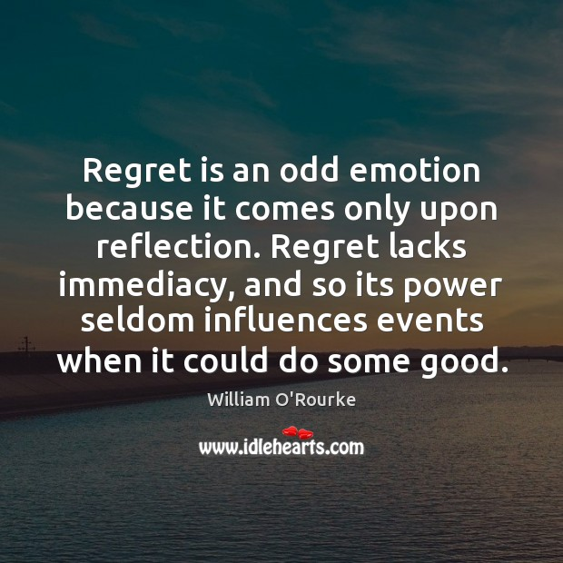Regret is an odd emotion because it comes only upon reflection. Regret Image