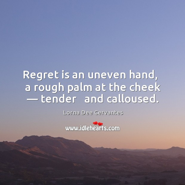 Regret is an uneven hand,   a rough palm at the cheek — tender   and calloused. Regret Quotes Image