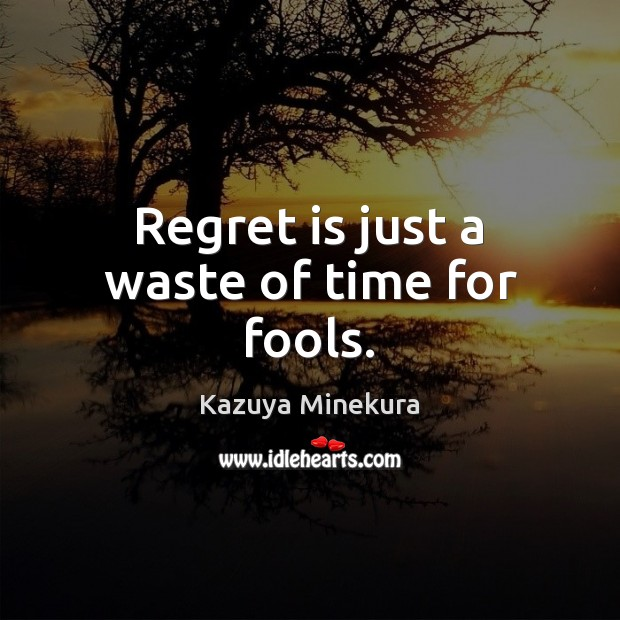 Regret is just a waste of time for fools. Regret Quotes Image