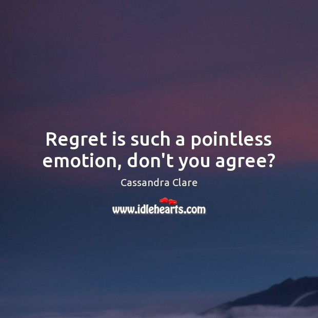 Regret is such a pointless emotion, don't you agree? Regret Quotes Image
