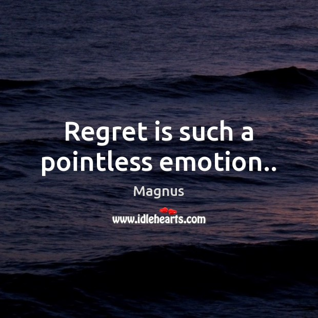Regret is such a pointless emotion.. Regret Quotes Image