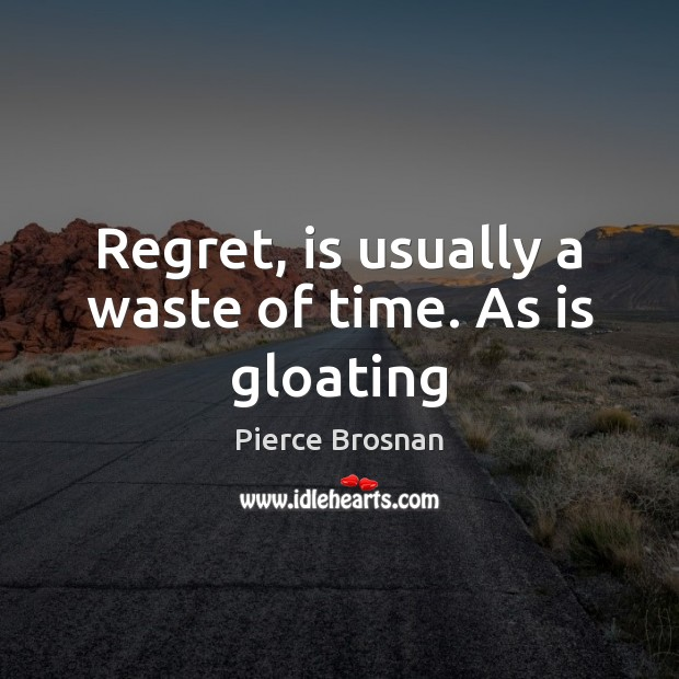 Image, Regret, is usually a waste of time. As is gloating