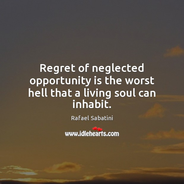 Regret of neglected opportunity is the worst hell that a living soul can inhabit. Image