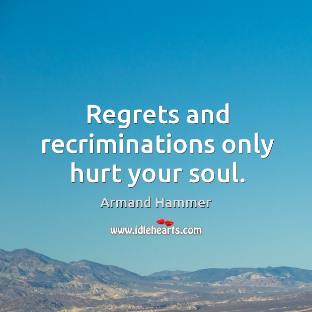 Image, Regrets and recriminations only hurt your soul.