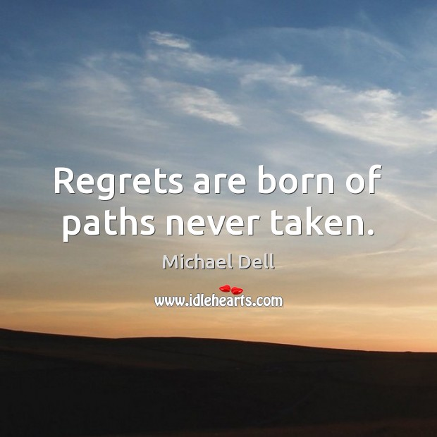 Regrets are born of paths never taken. Michael Dell Picture Quote