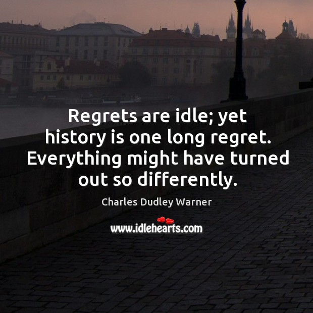 Regrets are idle; yet history is one long regret. Everything might have turned out so differently. Charles Dudley Warner Picture Quote
