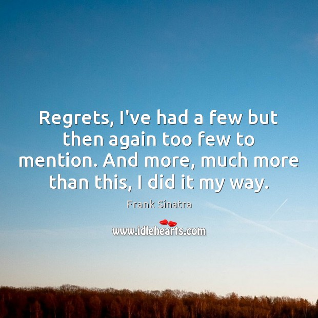 Regrets, I've had a few but then again too few to mention. Frank Sinatra Picture Quote