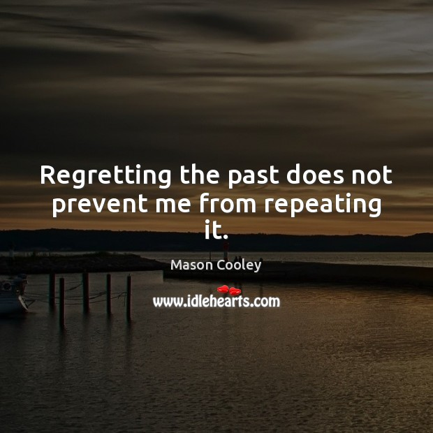 Image, Regretting the past does not prevent me from repeating it.