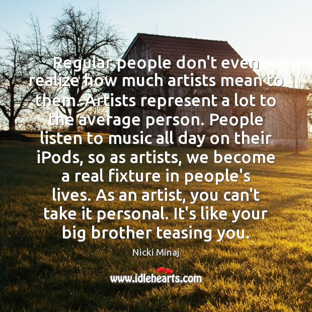 Regular people don't even realize how much artists mean to them. Artists Nicki Minaj Picture Quote