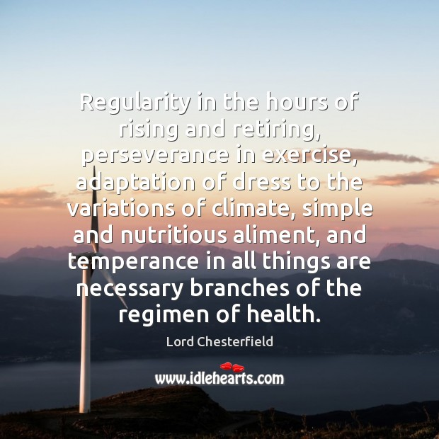 Regularity in the hours of rising and retiring, perseverance in exercise, adaptation Lord Chesterfield Picture Quote