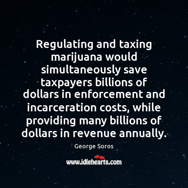 Regulating and taxing marijuana would simultaneously save taxpayers billions of dollars in George Soros Picture Quote
