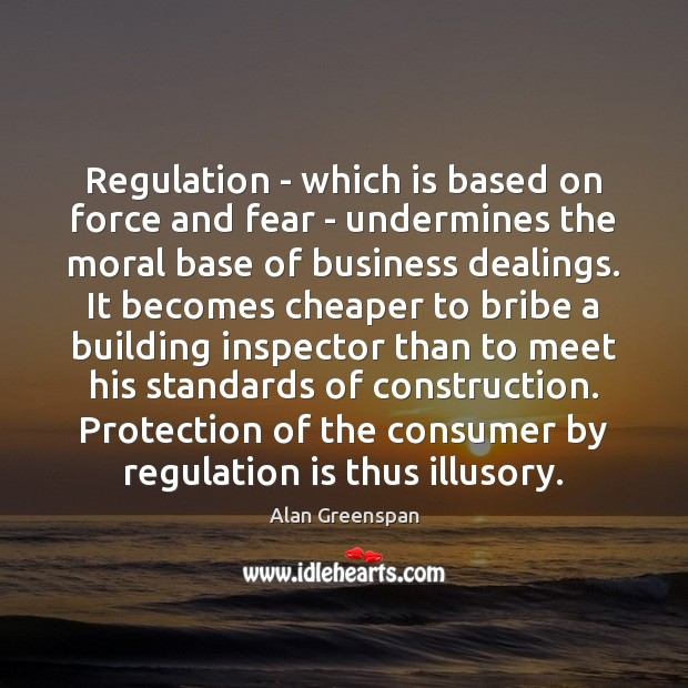 Regulation – which is based on force and fear – undermines the Alan Greenspan Picture Quote