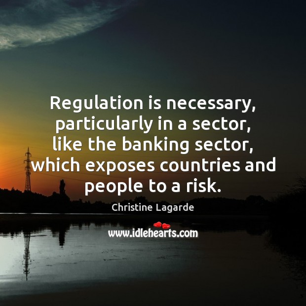 Regulation is necessary, particularly in a sector, like the banking sector, which Image