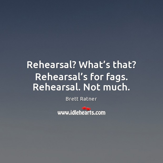 Rehearsal? What's that? Rehearsal's for fags. Rehearsal. Not much. Image