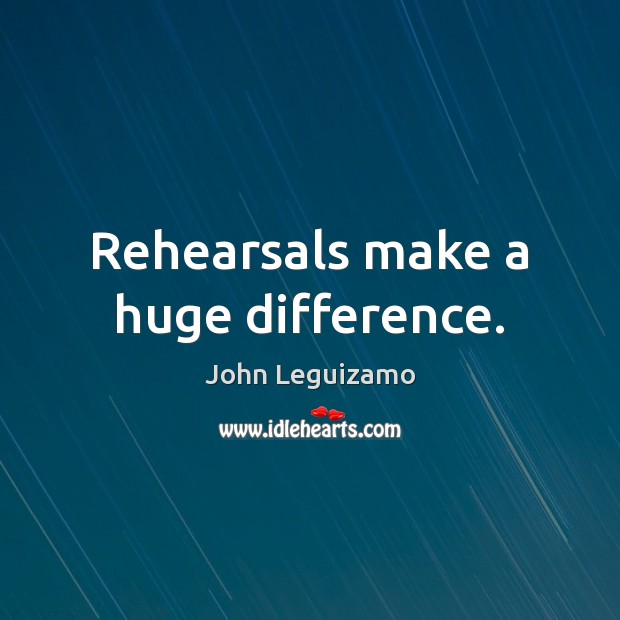 Rehearsals make a huge difference. John Leguizamo Picture Quote