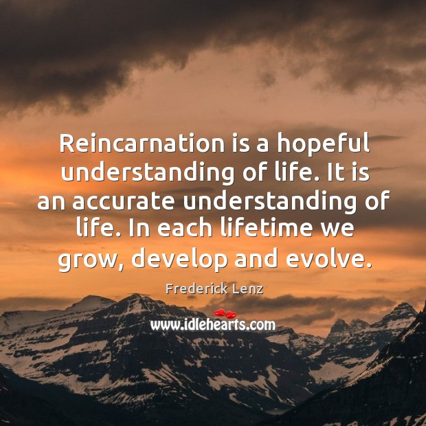 Reincarnation is a hopeful understanding of life. It is an accurate understanding Image