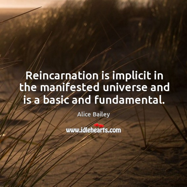 Image, Reincarnation is implicit in the manifested universe and is a basic and fundamental.