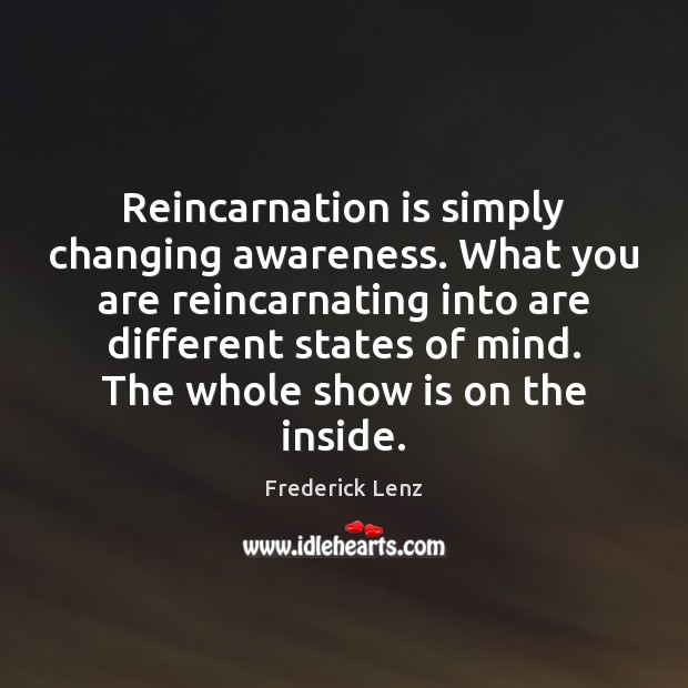 Reincarnation is simply changing awareness. What you are reincarnating into are different Image