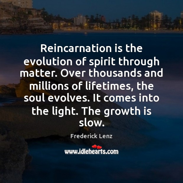Reincarnation is the evolution of spirit through matter. Over thousands and millions Frederick Lenz Picture Quote