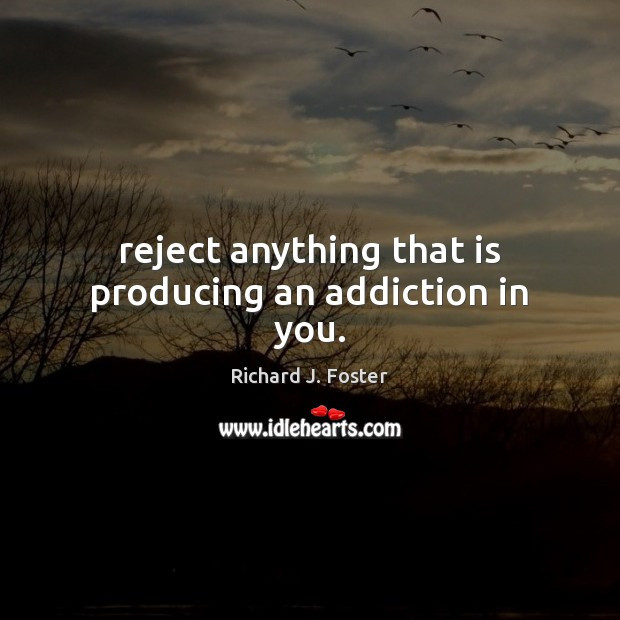 Image, Reject anything that is producing an addiction in you.
