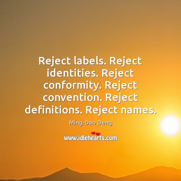 Reject labels. Reject identities. Reject conformity. Reject convention. Reject definitions. Reject names. Image