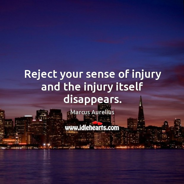 Reject your sense of injury and the injury itself disappears. Image
