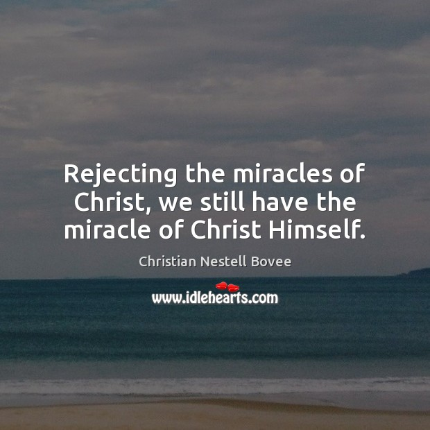 Rejecting the miracles of Christ, we still have the miracle of Christ Himself. Christian Nestell Bovee Picture Quote