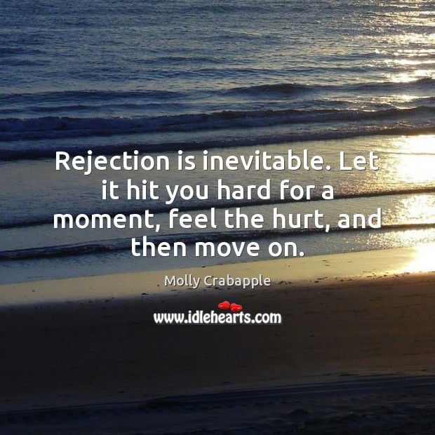 Rejection is inevitable. Let it hit you hard for a moment, feel Rejection Quotes Image
