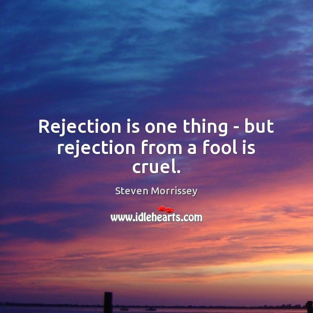 Rejection is one thing – but rejection from a fool is cruel. Rejection Quotes Image