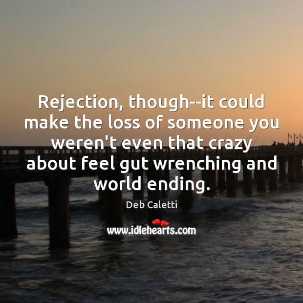 Rejection, though–it could make the loss of someone you weren't even that Deb Caletti Picture Quote