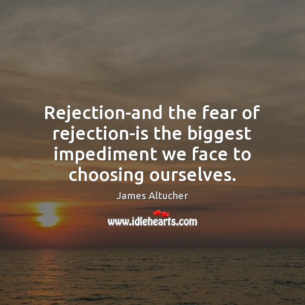 Rejection-and the fear of rejection-is the biggest impediment we face to choosing James Altucher Picture Quote