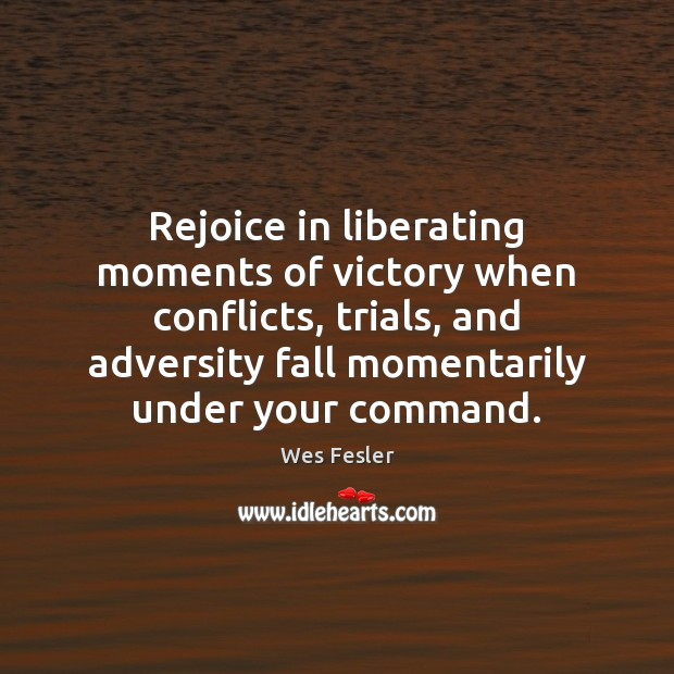 Rejoice in liberating moments of victory when conflicts, trials, and adversity fall Wes Fesler Picture Quote